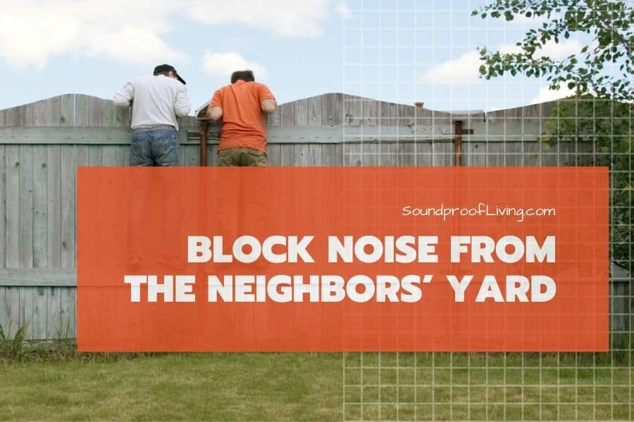 How to block noise from neighbors yard. Tips for your house and backyard.